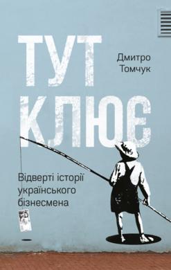 Купить Книги по психологии бизнеса, Тут клює. Відверті історії українського бізнесмена, Наш Формат