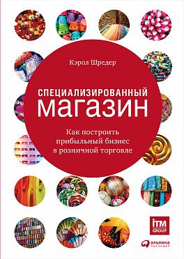 Купить Бизнес-книги, Специализированный магазин: Как построить прибыльный бизнес в розничной торговле, Альпина Паблишер