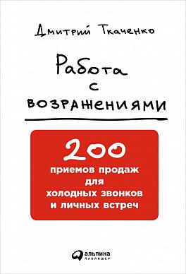 Купить Книги по менеджменту, Работа с возражениями: 200 приемов продаж для холодных звонков и личных встреч, Альпина Паблишер
