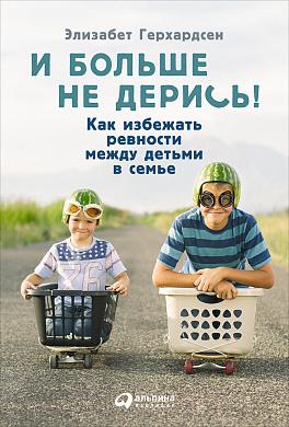 Купить Воспитание и педагогика, И больше не дерись! Как избежать ревности между детьми в семье, Альпина Паблишер
