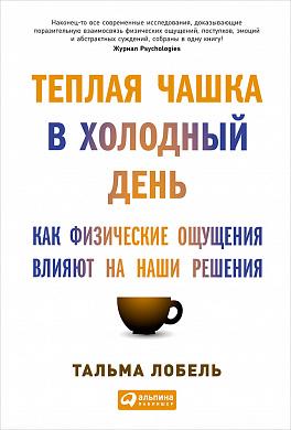 Купить Книги по психологии, Теплая чашка в холодный день: Как физические ощущения влияют на наши решения, Альпина Паблишер