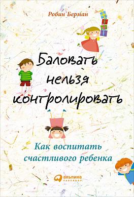 Купить Воспитание и педагогика, Баловать нельзя контролировать: Как воспитать счастливого ребенка, Альпина Паблишер