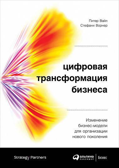 Купить Бизнес-книги, Цифровая трансформация бизнеса: Изменение бизнес-модели для организации нового поколения, Альпина Паблишер