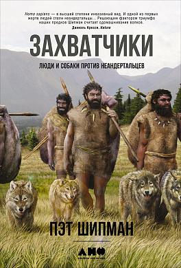 Купить Захватчики: Люди и собаки против неандертальцев, Альпина Паблишер