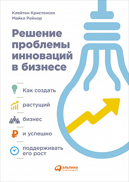 Купить Бизнес-книги, Решение проблемы инноваций в бизнесе. Как создать растущий бизнес и успешно поддерживать его рост, Альпина Паблишер
