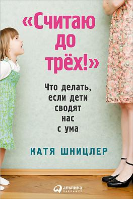 Купить Считаю до трех! Что делать, если дети сводят нас с ума (обложка), Альпина Паблишер