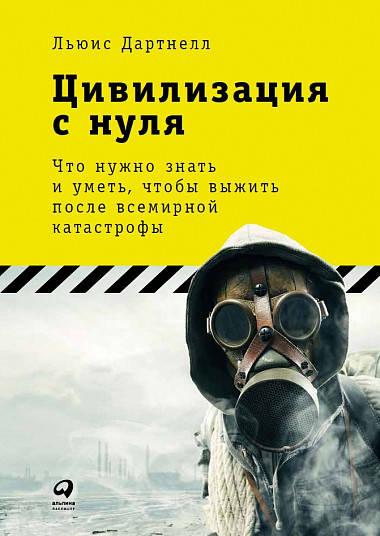 Купить Цивилизация с нуля: Что нужно знать и уметь, чтобы выжить после всемирной катастрофы, Альпина Паблишер