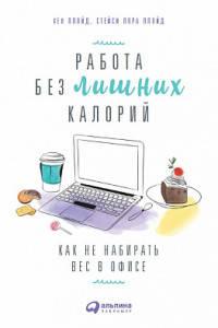 Здоровье, Работа без лишних калорий: Как не набирать вес в офисе, Альпина Паблишер  - купить со скидкой
