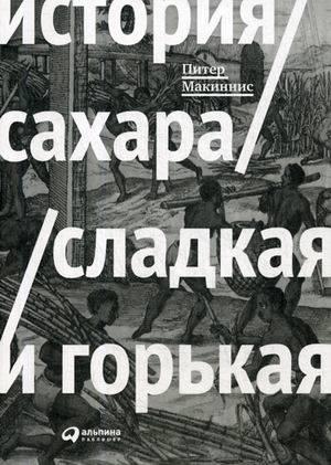 Купить История, политика, История сахара: сладкая и горькая (обложка), Альпина Паблишер