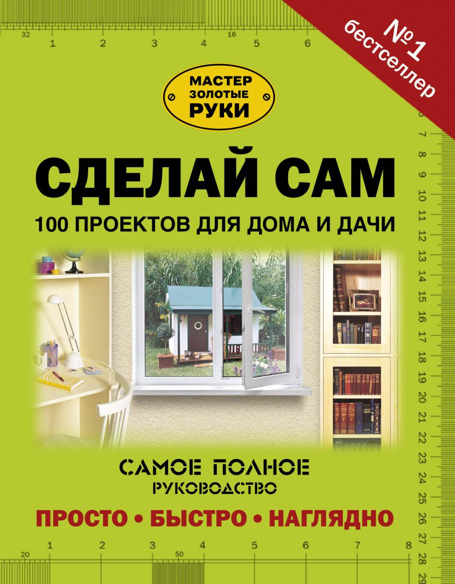 Купить Сделай сам. 100 проектов для дома и дачи, АСТ