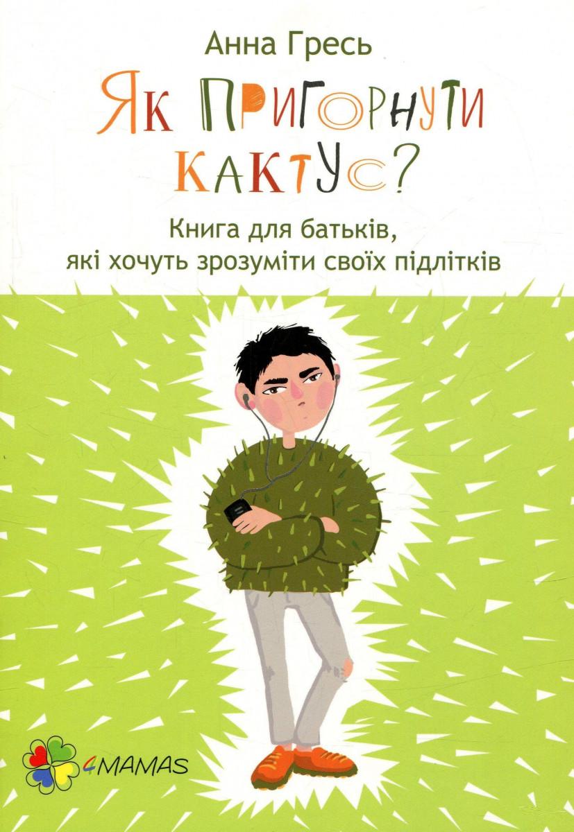 Купить Для турботливих батьків. Як пригорнути кактус? Книга для батьків, які хочуть зрозуміти своїх підлітків., 4Mamas