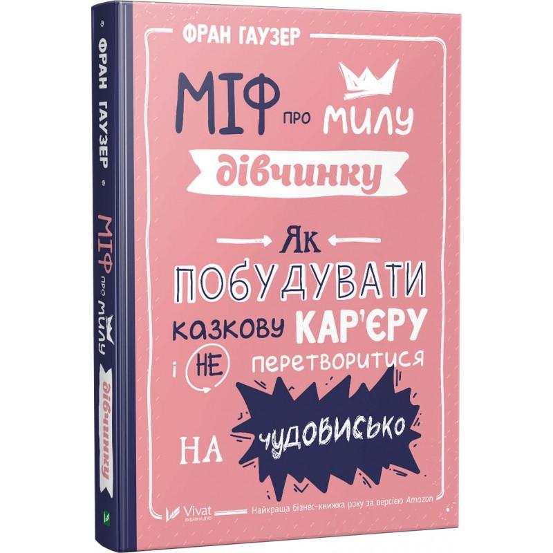 Купить Книги по саморазвитию и мотивации, Міф про милу дівчину Як побудувати казкову кар'єру і не перетворитися на чудовисько, Vivat, Pelican