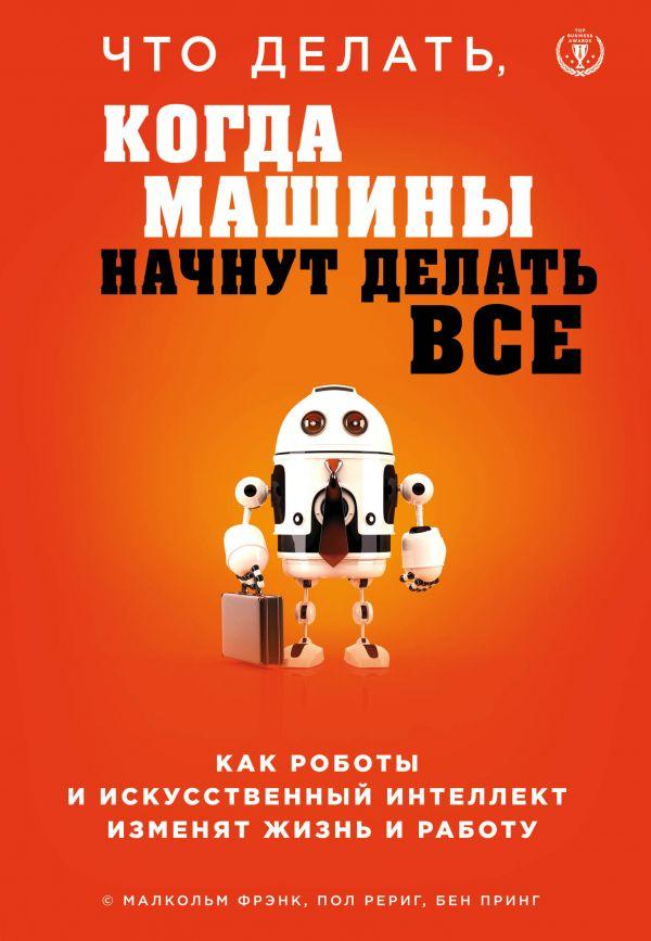 Купить Книги по психологии бизнеса, Что делать, когда машины начнут делать все. Как роботы и искусственный интеллект изменят жизнь и работу, Форс