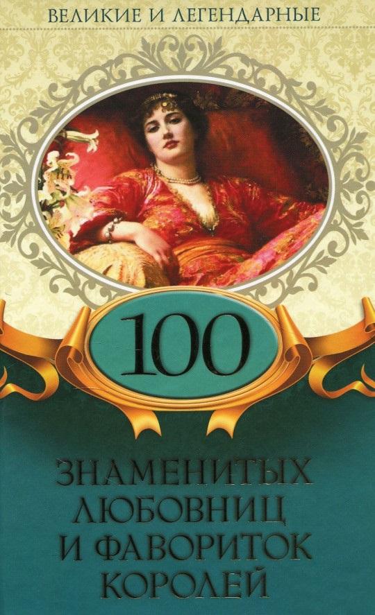 Купить Великие и легендарные. 100 знаменитых любовниц и фавориток королей, Клуб Семейного Досуга