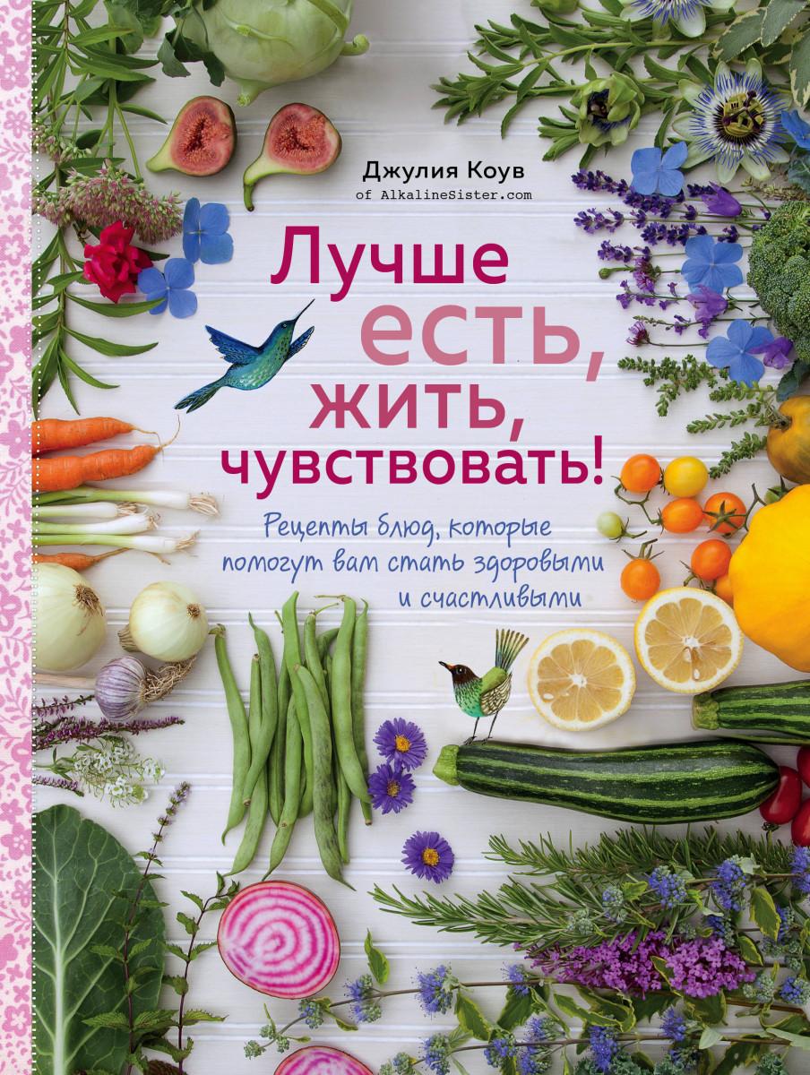 Купить Лучше есть, жить, чувствовать! Рецепты блюд, которые помогут вам стать здоровыми и счастливыми, Эксмо