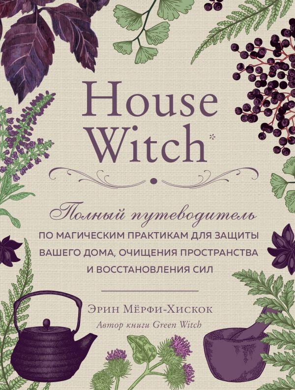 Купить Скидки, House Witch. Полный путеводитель по магическим практикам для защиты вашего дома, очищения пространства и восстановления сил, Форс