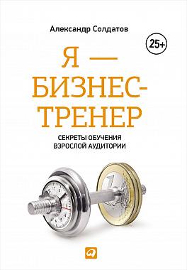 Купить Бизнес-книги, Я - бизнес-тренер: Секреты обучения взрослой аудитории (обложка), Альпина Паблишер