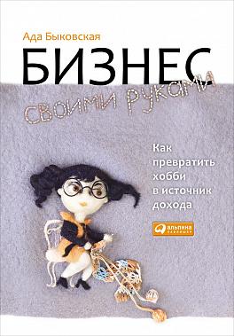 Купить Бизнес-книги, Бизнес своими руками: Как превратить хобби в источник дохода, Альпина Паблишер