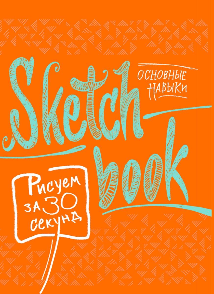 Купить Sketchbook. Рисуем за 30 секунд. Основные навыки (апельсин), Эксмо