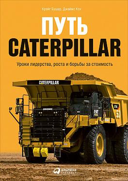 Купить Бизнес-книги, Путь Caterpillar: Уроки лидерства, роста и борьбы за стоимость, Альпина Паблишер